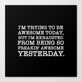 I'M TRYING TO BE AWESOME TODAY, BUT I'M EXHAUSTED FROM BEING SO FREAKIN' AWESOME YESTERDAY Canvas Print