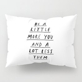 Be a Little More You and a Lot Less Them black and white typography quote design poster Pillow Sham