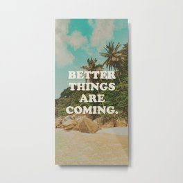 Better things are coming Metal Print