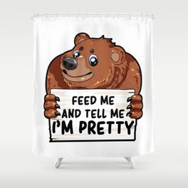 Feed Me and Tell Me I am Pretty Chubby Bear gift Shower Curtain