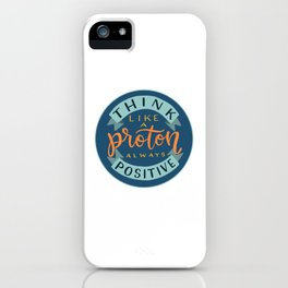 Think Like a Proton - Always Positive iPhone Case