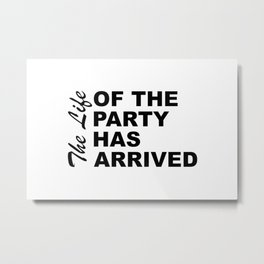 The Life Of The Party Has Arrived Sayings Sarcasm Humor Quotes Metal Print