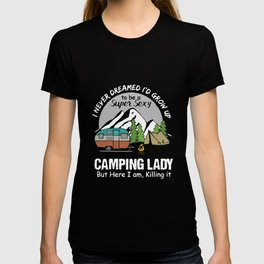I never dreamed Id grow up to be a super sexy camping lady but here I am killing it camp t-shirts T-shirt