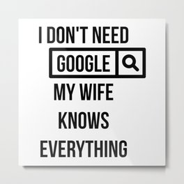 I don't need Google my wife knows everything Metal Print