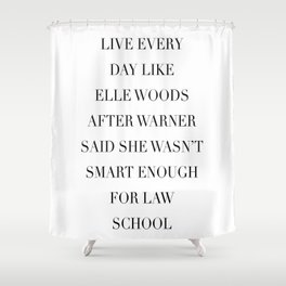 Live Every Day Like Elle Woods After Warner Said She Wasn't Smart Enough of Law School Shower Curtain