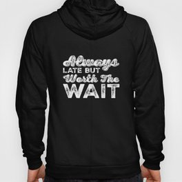 Always Late But Worth The Wait - Funny Saying Hoody