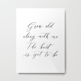 Grow old along with me / the best is yet to be Metal Print