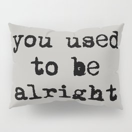 You Used To Be Alright Pillow Sham
