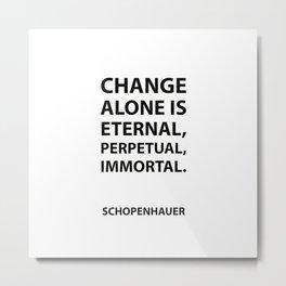 Schopenhauer Quotes - Change alone is eternal, perpetual, immortal. Metal Print