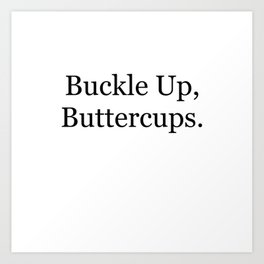 Buckle Up, Buttercups. Art Print