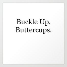 Buckle Up, Buttercups. Art Print