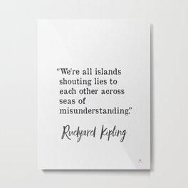 We're all islands shouting lies to each other across seas of misunderstanding. Rudyard Kipling Metal Print