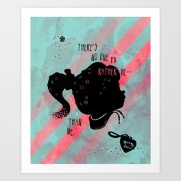 There's No One I'd Rather Be Art Print
