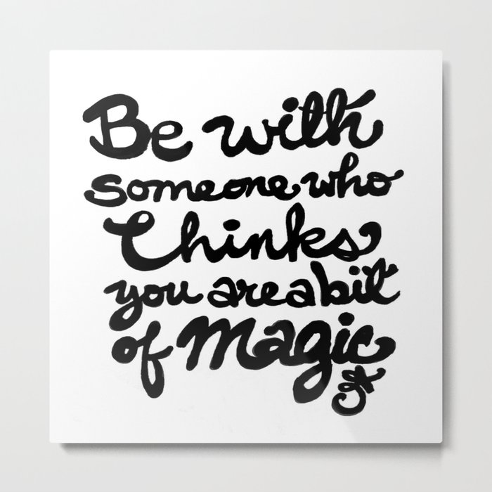 Be With Someone Who Thinks You Are A Bit of Magic Metal Print