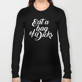 Eat A Bag Of Dicks, Funny Pretty Cute Offensive Quote Long Sleeve T-shirt