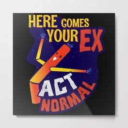 Here Comes Your Ex Metal Print