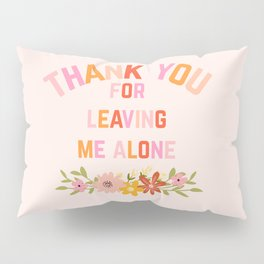 Thank You For Leaving Me Alone Pillow Sham