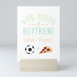 Who Needs A Boyfriend When There's Soccer And Pizza Love Football Mini Art Print