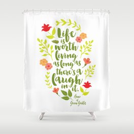 Life is worth living as long as there's a laugh in it. Anne of Green Gables. Shower Curtain