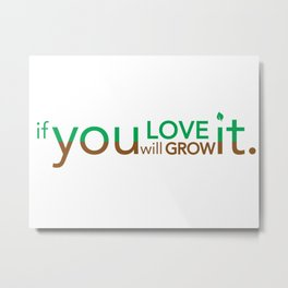 if you LOVE it you will GROW it. Metal Print