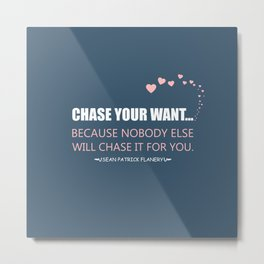 Flanery - Chase Your Want Metal Print