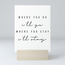 Where You Go, I'll Go. Where You Stay, I'll Stay Mini Art Print