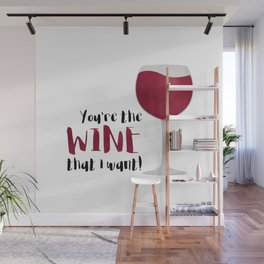 You're The Wine That I Want! Wall Mural