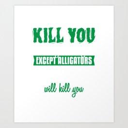 Except Alligators Gators Will Kill You - Reptile Alligator Art Print