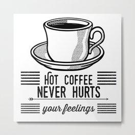 Hot Coffee Never Hurts Your Feelings Metal Print