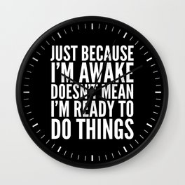 Just Because I'm Awake Doesn't Mean I'm Ready To Do Things (Black & White) Wall Clock