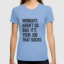Mondays aren't so bad. It's your job that sucks. T-shirt