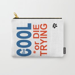 be COOL or DIE TRYING Carry-All Pouch