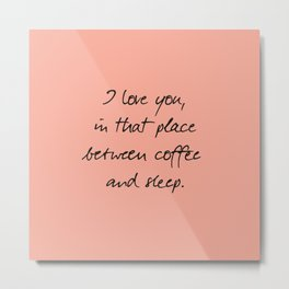 I love you, between coffee, sleep, romantic handwritten quote, humor sentence for free woman and man Metal Print