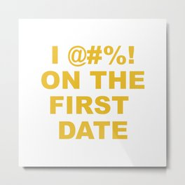 I @#%! on the first date Metal Print