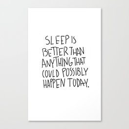 Sleep is better than anything that could possibly happen today. Canvas Print