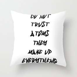 Do Not Trust Atoms - They Make Up Everything Throw Pillow