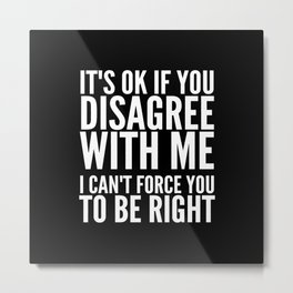 IT'S OK IF YOU DISAGREE WITH ME I CAN'T FORCE YOU TO BE RIGHT (Black & White) Metal Print