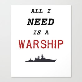 Warships of the World - All I Need is a Warship Canvas Print