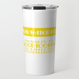 """I Play Water Polo Because I'm Too Good Looking For A Sport That Requires Clothes"" T-shirt Design Travel Mug"