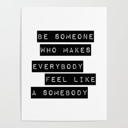 Be someone who makes everybody feel like a somebody Poster