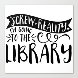 Screw Reality! I'm Going to the Library!  Canvas Print
