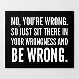 NO, YOU'RE WRONG. SO JUST SIT THERE IN YOUR WRONGNESS AND BE WRONG. (Black & White) Canvas Print