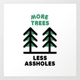 More Trees Less Assholes Art Print