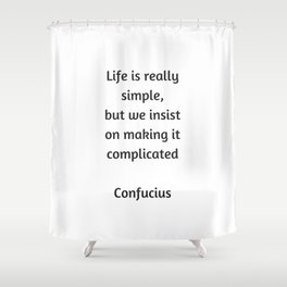 Confucius Quote - Life is really simple but we insist on making it complicated Shower Curtain