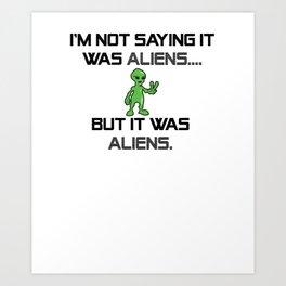 I'm Not Saying It Was Aliens, But It Was Aliens Meme Design For Ancient Aliens Fans / Alien Guy Art Print