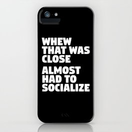 Whew That Was Close Almost Had To Socialize (Black & White) iPhone Case