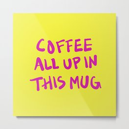 Coffee All Up In This Mug Metal Print