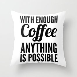 With Enough Coffee Anything is Possible Throw Pillow
