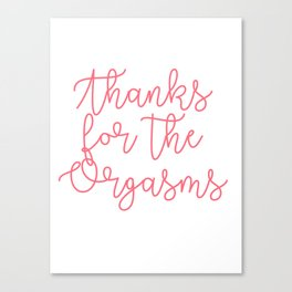 Thanks for the Orgasms Canvas Print