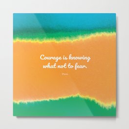 Courage is knowing what not to fear. Plato Metal Print